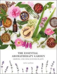 The Essential Aromatherapy Garden by Julia Lawless