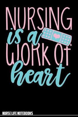 Nurse Life Notebooks Nursing Is A Work of Heart by Nurse Life Notebooks