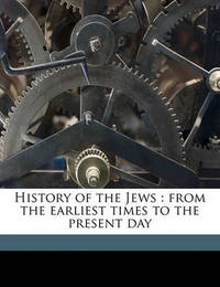 History of the Jews: From the Earliest Times to the Present Day by Heinrich Graetz