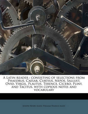 A Latin Reader: Consisting of Selections from Phaedrus, Caesar, Curtius, Nepos, Sallust, Ovid, Virgil, Plautus, Terence, Cicero, Pliny, and Tacitus, with Copious Notes and Vocabulary by Joseph Henry Allen image