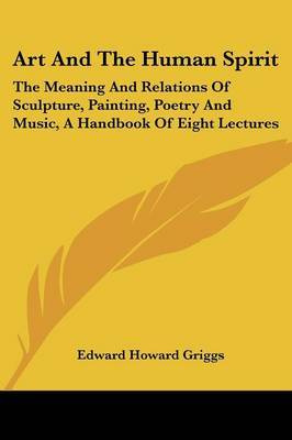 Art and the Human Spirit: The Meaning and Relations of Sculpture, Painting, Poetry and Music, a Handbook of Eight Lectures by Edward Howard Griggs image