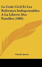 Le Code Civil Et Les Reformes Indispensables a la Liberte Des Familles (1884) by Claudio Jannet image