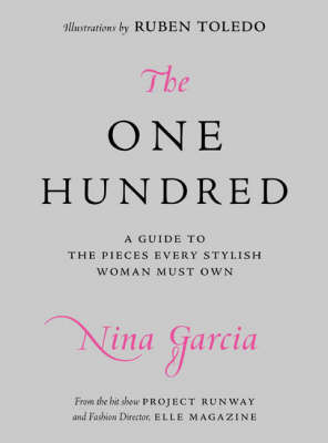 The One Hundred: An A-to-Z Guide to the 100 Items Every Stylish Woman Must Own by Nina Garcia