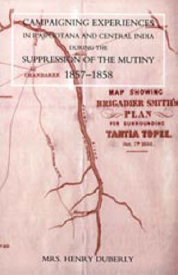 Campaigning Experiences in Rajpootana and Central India During the Suppression of the Mutiny 1857-1858 by Henry Duberly