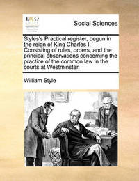 Styles's Practical Register, Begun in the Reign of King Charles I. Consisting of Rules, Orders, and the Principal Observations Concerning the Practice of the Common Law in the Courts at Westminster. by William Style