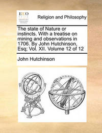 The State of Nature or Instincts. with a Treatise on Mining and Observations in 1706. by John Hutchinson, Esq; Vol. XII. Volume 12 of 12 by John Hutchinson