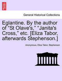 """Eglantine. by the Author of """"St Olave's,"""" """"Janita's Cross,"""" Etc. [Eliza Tabor, Afterwards Stephenson.] by * Anonymous"""