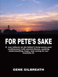 For Pete's Sake: A Son Reflects on His Father's Forty-Seven Year Confinement with Mental Illness by Gene Gilbreath
