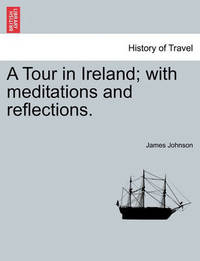 A Tour in Ireland; With Meditations and Reflections. by James Johnson
