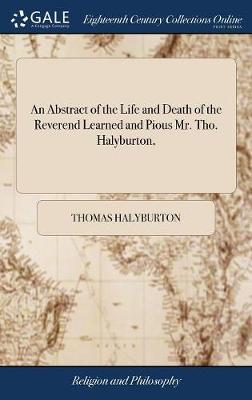 An Abstract of the Life and Death of the Reverend Learned and Pious Mr. Tho. Halyburton, by Thomas Halyburton