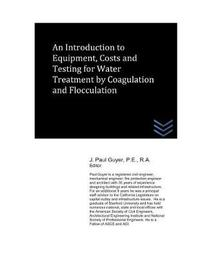 An Introduction to Equipment, Costs and Testing for Water Treatment by Coagulation and Flocculation by J Paul Guyer