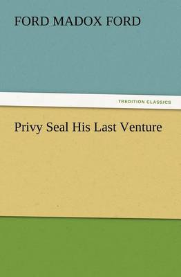 Privy Seal His Last Venture by Ford Madox Ford