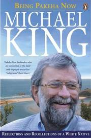 Being Pakeha Now: Reflections and Recollections of a White Native by Michael King