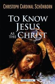 To Know Jesus as the Christ by Christoph Schonborn