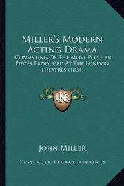 Miller's Modern Acting Drama: Consisting of the Most Popular Pieces Produced at the London Theatres (1834) by John Miller