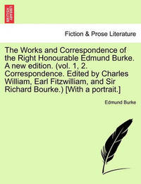 The Works and Correspondence of the Right Honourable Edmund Burke. a New Edition. (Vol. 1, 2. Correspondence. Edited by Charles William, Earl Fitzwilliam, and Sir Richard Bourke.) [With a Portrait.] by Edmund Burke