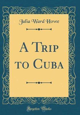 A Trip to Cuba (Classic Reprint) by Julia Ward Howe image