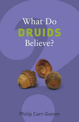 What Do Druids Believe? by Philip Carr-Gomm