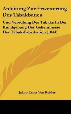 Anleitung Zur Erweiterung Des Tabakbaues: Und Veredlung Des Tabaks in Der Kundgebung Der Geheimnisse Der Tabak-Fabrikation (1844) by Jakob Ernst Von Reider