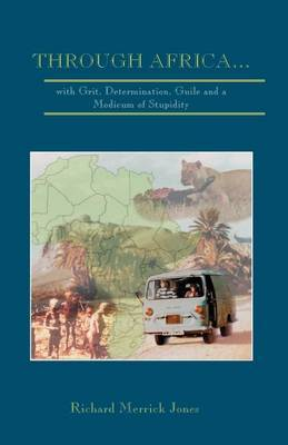 Through Africa...with Grit, Determination, Guile and a Modicum of Stupidity by Richard Merrick Jones