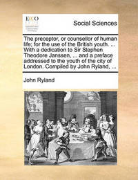The Preceptor, or Counsellor of Human Life; For the Use of the British Youth. ... with a Dedication to Sir Stephen Theodore Janssen, ... and a Preface Addressed to the Youth of the City of London. Compiled by John Ryland, ... by John Ryland