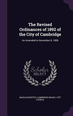 The Revised Ordinances of 1892 of the City of Cambridge by . Massachusetts