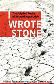 I Wrote Stone: The Selected Poetry of Ryszard Kapuscinski by Ryszard Kapuscinski