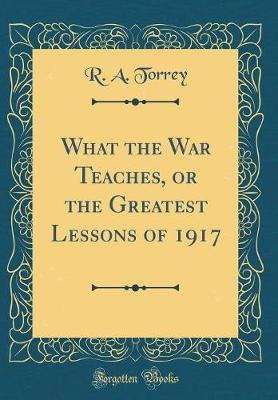 What the War Teaches, or the Greatest Lessons of 1917 (Classic Reprint) by R.A. Torrey