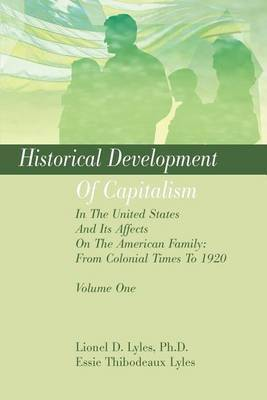 Historical Development of Capitalism in the United States and Its Affects on the American Family: From Colonial Times to 1920: Volume One by Lionel D Lyles, Ph.D.