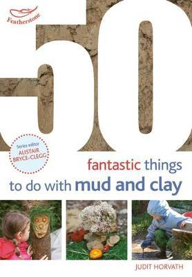 50 Fantastic Ideas for things to do with Mud and Clay by Judit Horvath image