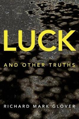 Luck and Other Truths by Richard Mark Glover