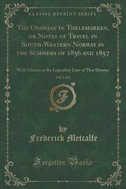 The Oxonian in Thelemarken, or Notes of Travel in South-Western Norway in the Summers of 1856 and 1857, Vol. 1 of 2 by Frederick Metcalfe
