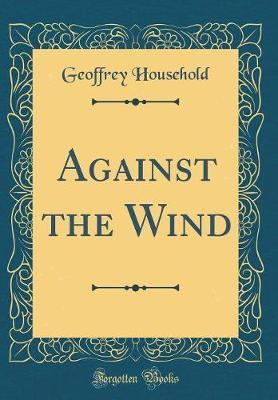 Against the Wind (Classic Reprint) by Geoffrey Household