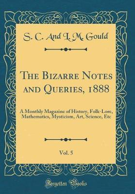 The Bizarre Notes and Queries, 1888, Vol. 5 by S C and L M Gould image