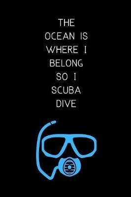 The ocean is where I belong so I scuba dive by Scuba Bacus Press