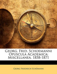 Georg. Frid. Schoemanni Opuscula Academica: Miscellanea. 1858-1871 by Georg Friedrich Schmann