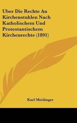 Uber Die Rechte an Kirchenstuhlen Nach Katholischem Und Protestantischem Kirchenrechte (1891) by Karl Meidinger