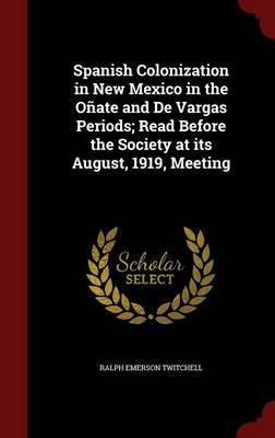 Spanish Colonization in New Mexico in the Onate and de Vargas Periods; Read Before the Society at Its August, 1919, Meeting by Ralph Emerson Twitchell