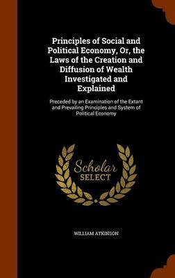 Principles of Social and Political Economy, Or, the Laws of the Creation and Diffusion of Wealth Investigated and Explained by William Atkinson