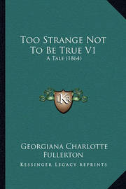 Too Strange Not to Be True V1: A Tale (1864) by Georgiana Charlotte Fullerton