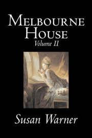 Melbourne House, Volume II of II by Susan Warner, Fiction, Literary, Romance, Historical by Susan Warner