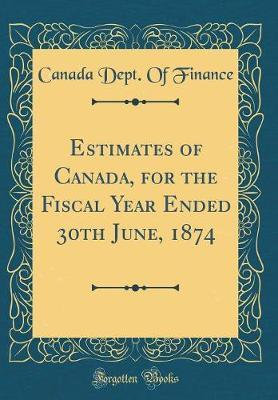 Estimates of Canada, for the Fiscal Year Ended 30th June, 1874 (Classic Reprint) by Canada Dept of Finance