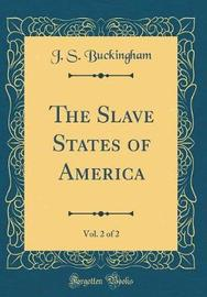 The Slave States of America, Vol. 2 of 2 (Classic Reprint) by J.S. Buckingham image