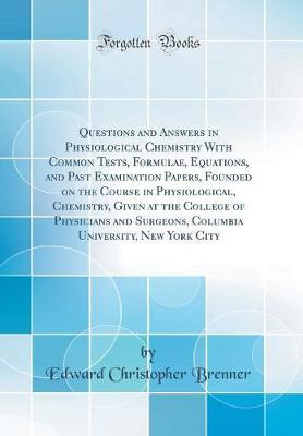 Questions and Answers in Physiological Chemistry with Common Tests, Formulae, Equations, and Past Examination Papers, Founded on the Course in Physiological, Chemistry, Given at the College of Physicians and Surgeons, Columbia University, New York City by Edward Christopher Brenner image