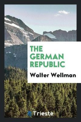 The German Republic by Walter Wellman
