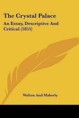 The Crystal Palace: An Essay, Descriptive And Critical (1855) by Walton and Maberly