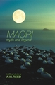 Maori Myth and Legend: Traditional Stories by A.W. Reed