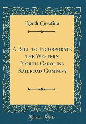 A Bill to Incorporate the Western North Carolina Railroad Company (Classic Reprint) by North Carolina