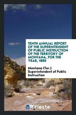 Tenth Annual Report of the Superintendent of Public Instruction of the Territory of Montana, for the Year, 1888 by Mon Superintendent of Public Instruction