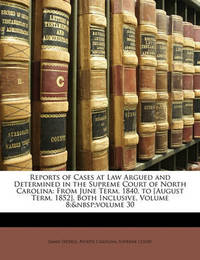 Reports of Cases at Law Argued and Determined in the Supreme Court of North Carolina: From June Term, 1840, to [August Term, 1852], Both Inclusive, Volume 8; Volume 30 by James Iredell